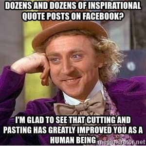 Willy Wonka - dozens and dozens of inspirational  quote posts on facebook? i'm glad to see that cutting and pasting has greatly improved you as a human being