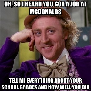Willy Wonka - OH, SO I HEARD YOU GOT A JOB AT MCDONALDS tell me everything about your school grades and how well you did