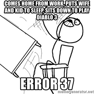 Desk Flip Rage Guy - comes home from work, puts wife and kid to sleep, sits down to play diablo 3 error 37