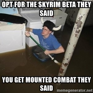 X they said,X they said - Opt for the skyrim beta they said You get mounted combat they said