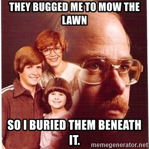 Vengeance Dad - they bugged me to mow the lawn so I buried them beneath it.