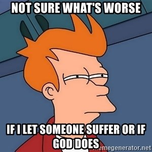 Futurama Fry - Not sure what's worse If i let someone suffer or if God does