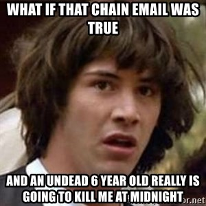 Conspiracy Keanu - What if that chain email was true and an undead 6 year old really is going to kill me at midnight