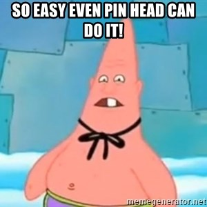 Pinhead Patrick - SO EASY EVEN PIN HEAD CAN DO IT!