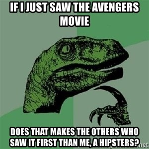 Philosoraptor - If i just saw the avengers movie does that makes the others who saw it first than me, a hipsters?
