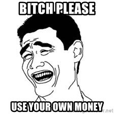 Dumb Bitch Meme - bitch please Use your own money