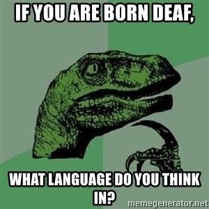 Philosoraptor - If you are born deaf, What language do you think in?