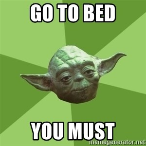 Advice Yoda Gives - Go to Bed You Must