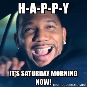 Black Guy From Friday - H-A-P-P-Y It's Saturday Morning  Now!