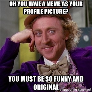 Willy Wonka - OH YOU HAVE A MEME AS YOUR PROFILE PICTURE? YOU MUST BE SO FUNNY AND ORIGINAL