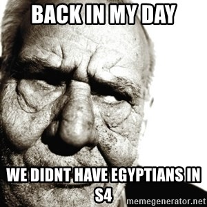 Back In My Day - BACK IN MY DAY WE DIDNT HAVE EGYPTIANS IN S4