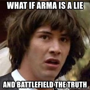 Conspiracy Keanu - what if Arma is a lie and battlefield the truth