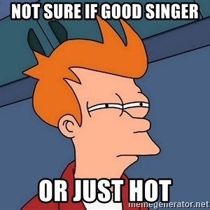 Futurama Fry - Not sure if good singer Or just hot