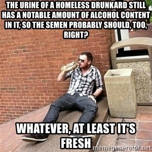 Drunk Denys - the urine of a homeless drunkard still has a notable amount of alcohol content in it, so the semen probably should, too, right? whatever, at least it's fresh