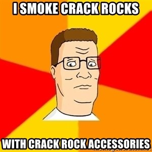 Hank Hill - I smoke crack rocks with crack rock accessories