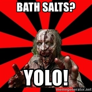 Zombie - bath salts?  yolo!