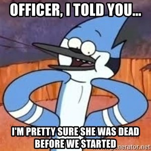 Sexually Forward Mordecai - officer, i told you... i'm pretty sure she was dead before we started