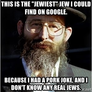 "Like-A-Jew - this is the ""jewiest"" jew i could find on google. because i had a pork joke, and i don't know any real jews."