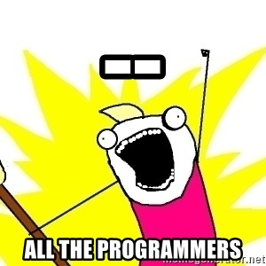 X ALL THE THINGS - -- all the programmers