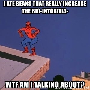 Spiderman12345 - I ate beans that really increase the bio-intoritia- Wtf am I talking about?