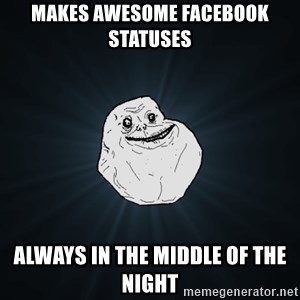 Forever Alone - makes awesome facebook statuses always in the middle of the night