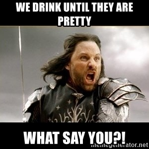 Aragon - What Say You - We drink until they are pretty what say you?!