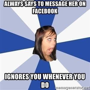 Annoying Facebook Girl - always says to message her on facebook ignores you whenever you do