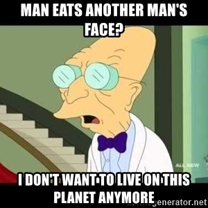 I dont want to live on this planet - Man eats another man's Face? I don't want to live on this planet anymore