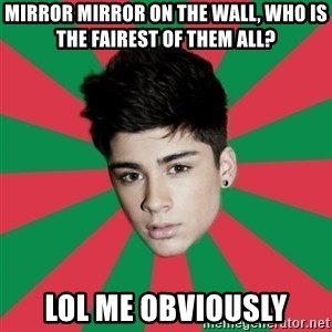 Typical Zayn - mirror mirror on the wall, who is the fairest of them all? lol me obviously