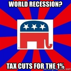 Scumbag GOP - world recession? Tax cuts for the 1%
