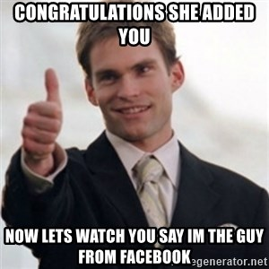 Steve Stifler - congratulations she added you now lets watch you say im the guy from facebook
