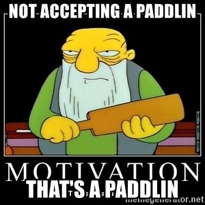 Thats a paddlin - not accepting a paddlin that's a paddlin