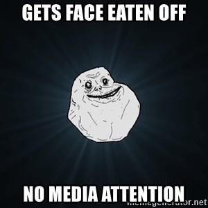 Forever Alone - Gets face eaten off no media attention