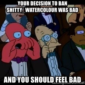 Zoidberg - Your decision to ban shitty_watercolour was bad and you should feel bad