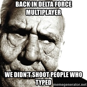 Back In My Day - Back In delta force Multiplayer we didn't shoot people who typed