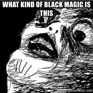 Omg Rage Guy - WHAT KIND OF BLACK MAGIC IS THIS