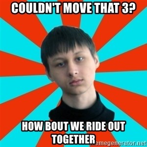 Typical-AntiDNO - couldn't move that 3? how bout we ride out together
