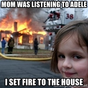 Disaster Girl - Mom was listening to adele i set fire to the house