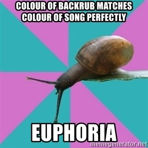 Synesthete Snail - colour of backrub matches colour of song perfectly  euphoria