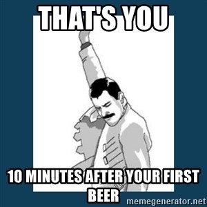 Freddy Mercury - that's you  10 minutes after your first beer