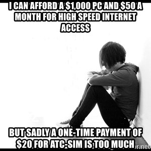 First World Problems - i can afford a $1,000 pc and $50 a month for high speed internet access but sadly a one-time payment of $20 for atc-sim is too much