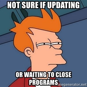 Futurama Fry - Not sure if updating or waiting to close programs