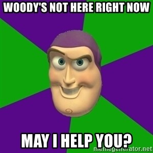 Buzz Lightyear - woody's not here right now may i help you?