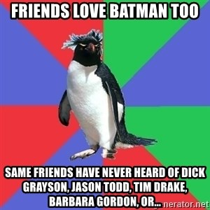 Comic Book Addict Penguin - Friends Love Batman Too Same Friends have never heard of dick grayson, jason todd, tim drake, Barbara gordon, or...