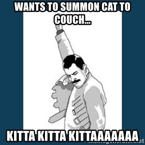 Freddy Mercury - wants to summon cat to couch... kitta kitta kittaaaaaaa