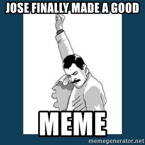 Freddy Mercury - jose finally made a good meme
