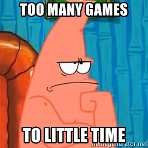 Patrick Wtf? - Too many Games  to little time