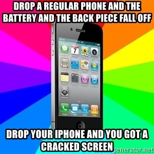 TYPICAL IPHONE - drop a regular phone and the battery and the back piece fall off drop your iphone and you got a cracked screen