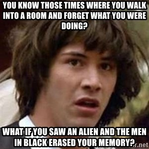 Conspiracy Keanu - you know those times where you walk into a room and forget what you were doing? what if you saw an alien and the men in black erased your memory?