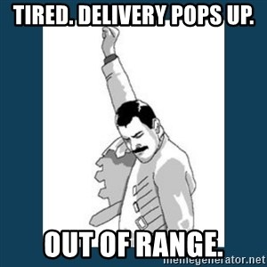 Freddy Mercury - Tired. Delivery pops up. out of range.